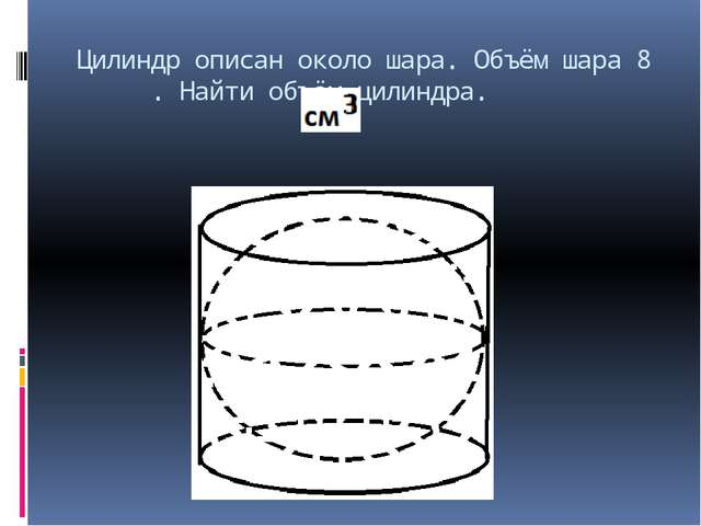Цилиндр описан около шара. Объём шара 8 . Найти объём цилиндра.