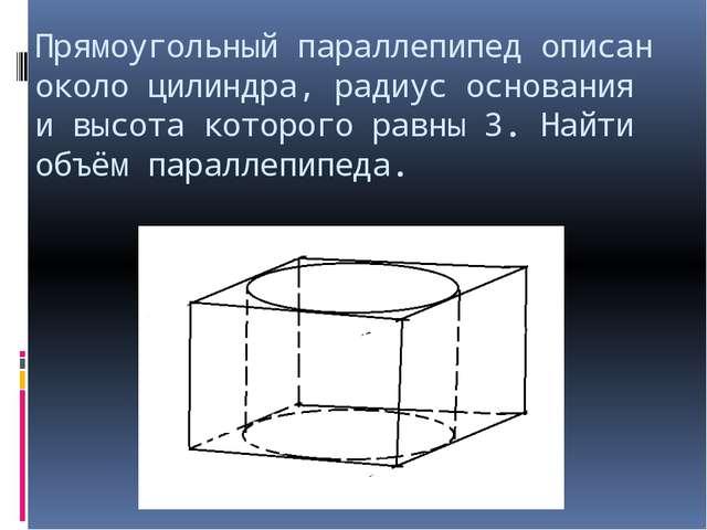 Прямоугольный параллепипед описан около цилиндра, радиус основания и высота к...