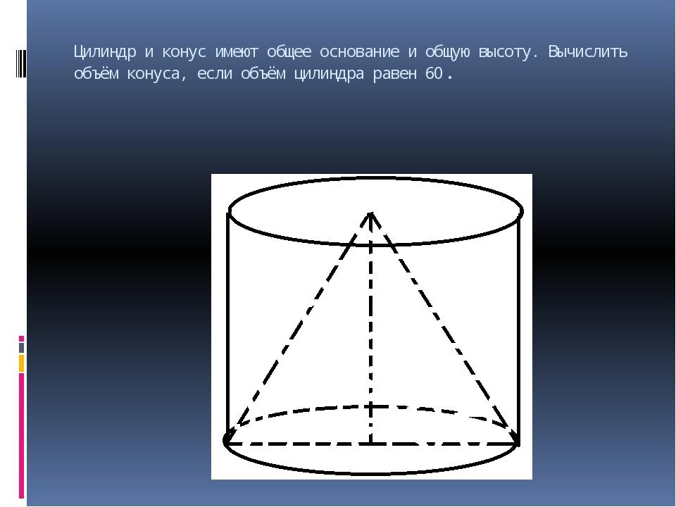 Цилиндр и конус имеют общее основание и общую высоту. Вычислить объём конуса,...