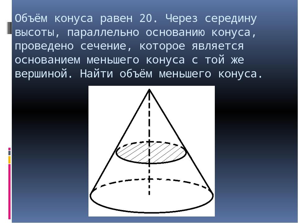 Объём конуса равен 20. Через середину высоты, параллельно основанию конуса, п...