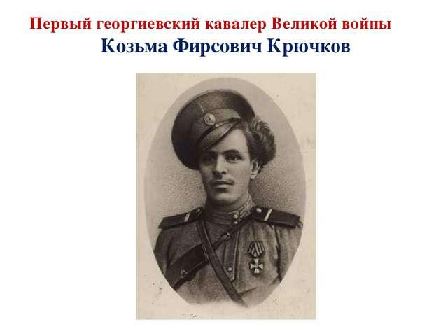 Первый георгиевский кавалер Великой войны Козьма Фирсович Крючков