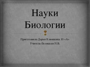 Науки Биологии Приготовила-Дарья Клюшкина 10 «А» Учитель-Беляцкая Н.В. 