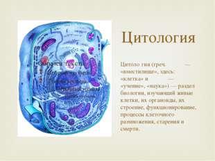 Цитология Цитоло́гия (греч. κύτος — «вместилище», здесь: «клетка» и λόγος — «