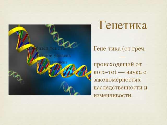 Генетика Гене́тика (от греч. γενητως — происходящий от кого-то) — наука о зак...