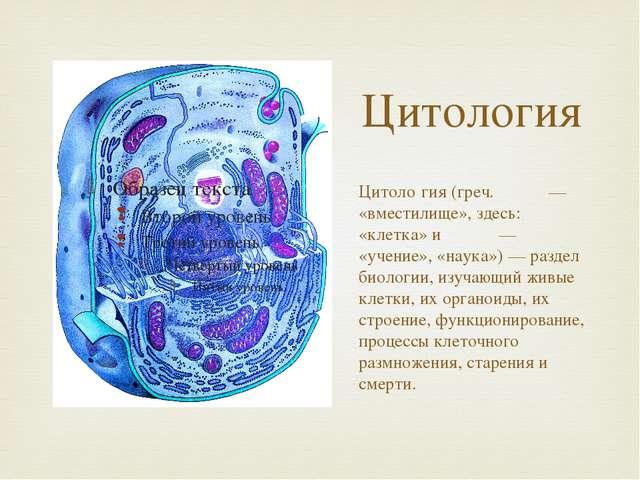 Цитология Цитоло́гия (греч. κύτος — «вместилище», здесь: «клетка» и λόγος — «...