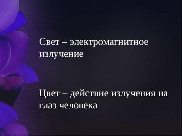 Свет – электромагнитное излучение Цвет – действие излучения на глаз человека