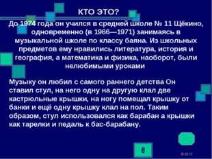 * * До 1974 года он учился в средней школе № 11 Щёкино, одновременно (в 1966—