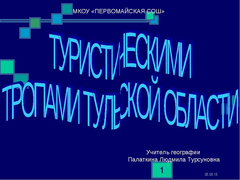 * * МКОУ «ПЕРВОМАЙСКАЯ СОШ» Учитель географии Палаткина Людмила Турсуновна