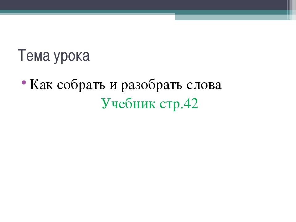 Тема урока Как собрать и разобрать слова Учебник стр.42