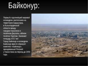 Байконур: Первый и крупнейший мировой космодром. расположен на территорииКаз