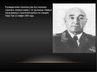 Руководителем строительства был назначен строитель генерал-майор Г. М. Шубник