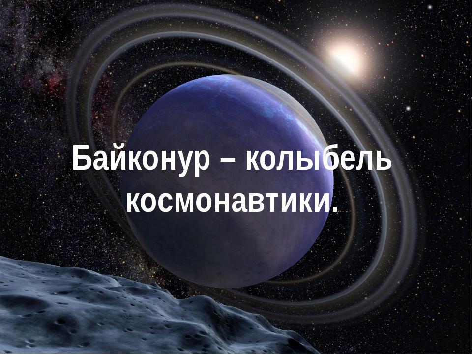 Байконур – колыбель космонавтики.