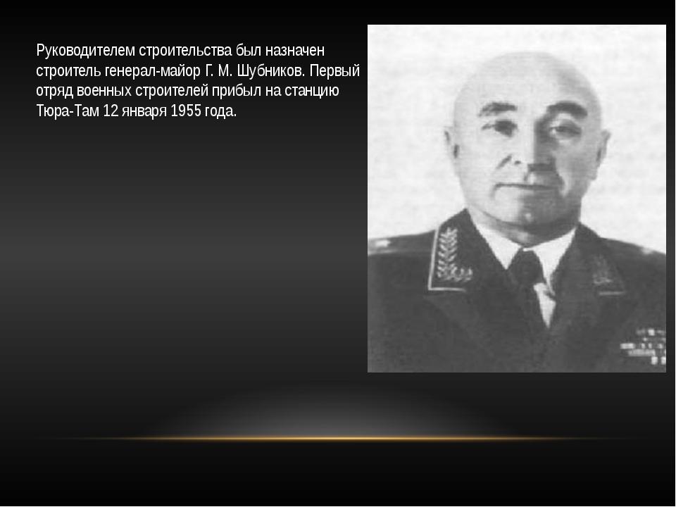 Руководителем строительства был назначен строитель генерал-майор Г. М. Шубник...