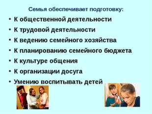Семья обеспечивает подготовку: К общественной деятельности К трудовой деятель