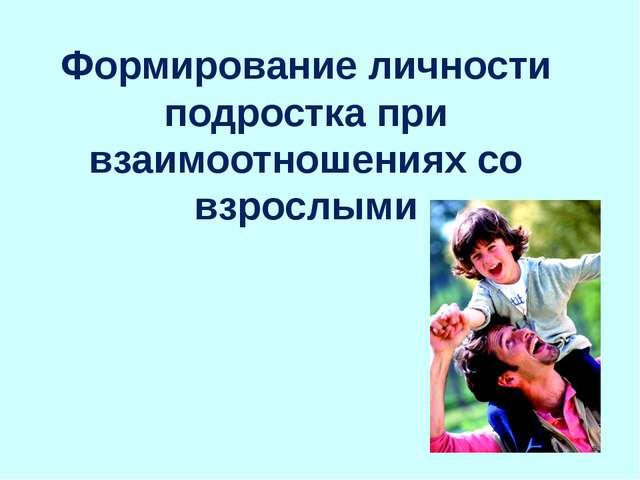 Формирование личности подростка при взаимоотношениях со взрослыми