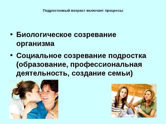 Подростковый возраст включает процессы Биологическое созревание организма Соц...