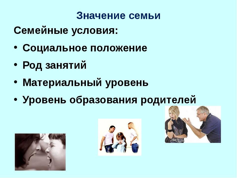 Значение семьи Семейные условия: Социальное положение Род занятий Материальны...