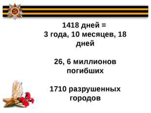 1418 дней = 3 года, 10 месяцев, 18 дней 26, 6 миллионов погибших 1710 разруше
