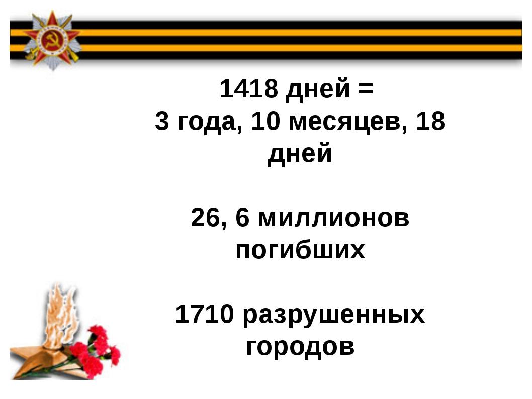 1418 дней = 3 года, 10 месяцев, 18 дней 26, 6 миллионов погибших 1710 разруше...