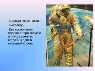 Одежда космонавта - скафандр. Его космонавты надевают при запуске и спуске р