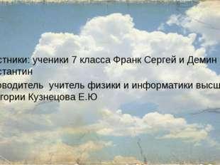 Участники: ученики 7 класса Франк Сергей и Демин Константин Руководитель учи