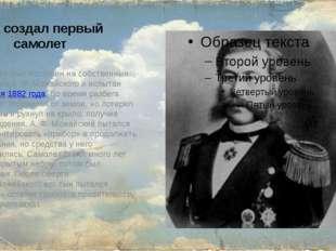 Кто создал первый самолет Самолёт был построен на собственные средства А.Ф.