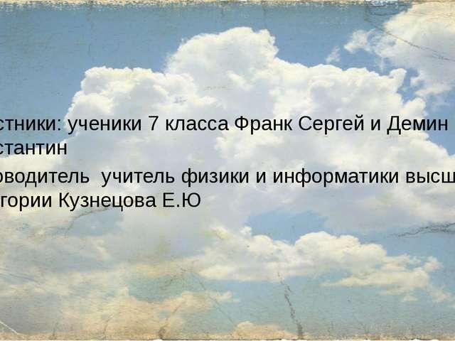 Участники: ученики 7 класса Франк Сергей и Демин Константин Руководитель учи...