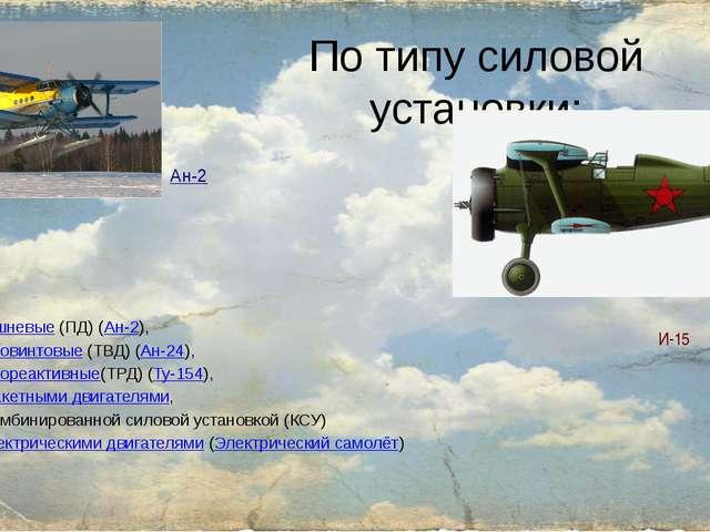 По типу силовой установки: поршневые(ПД) (Ан-2), турбовинтовые(ТВД) (Ан-24)...