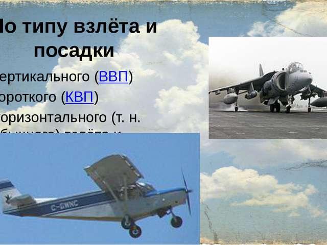 По типу взлёта и посадки вертикального (ВВП) короткого (КВП) горизонтального...