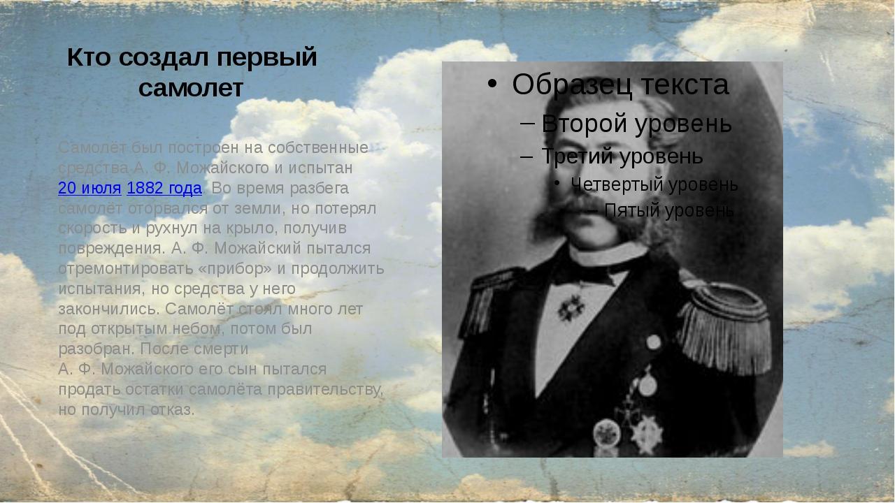Кто создал первый самолет Самолёт был построен на собственные средства А.Ф....