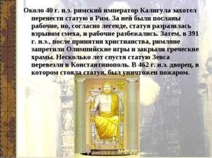 Около 40 г. н.э. римский император Калигула захотел перенести статую в Рим. З