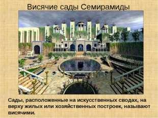 Висячие сады Семирамиды Сады, расположенные на искусственных сводах, на верху