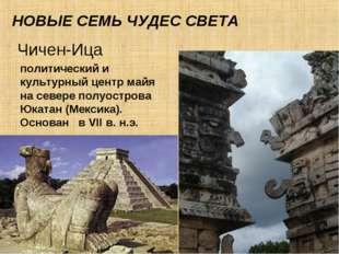 НОВЫЕ СЕМЬ ЧУДЕС СВЕТА Чичен-Ица политический и культурный центр майя на севе