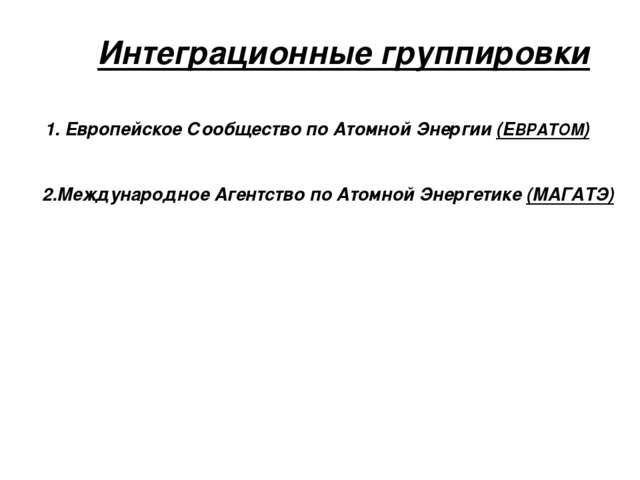 Интеграционные группировки 1. Европейское Сообщество по Атомной Энергии (ЕВРА...