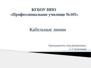 КГБОУ НПО «Профессиональное училище №105» Кабельные линии Преподаватель спец.