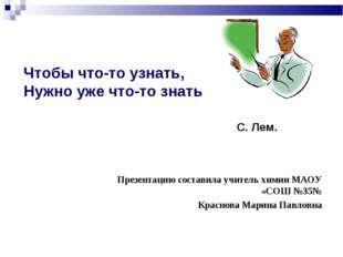 Презентацию составила учитель химии МАОУ «СОШ №35№ Краснова Марина Павловна Ч