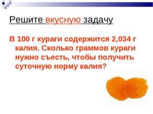 Решите вкусную задачу В 100 г кураги содержится 2,034 г калия. Сколько граммо