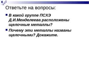 Ответьте на вопросы: В какой группе ПСХЭ Д.И.Менделеева расположены щелочные