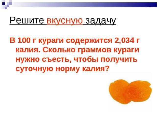 Решите вкусную задачу В 100 г кураги содержится 2,034 г калия. Сколько граммо...