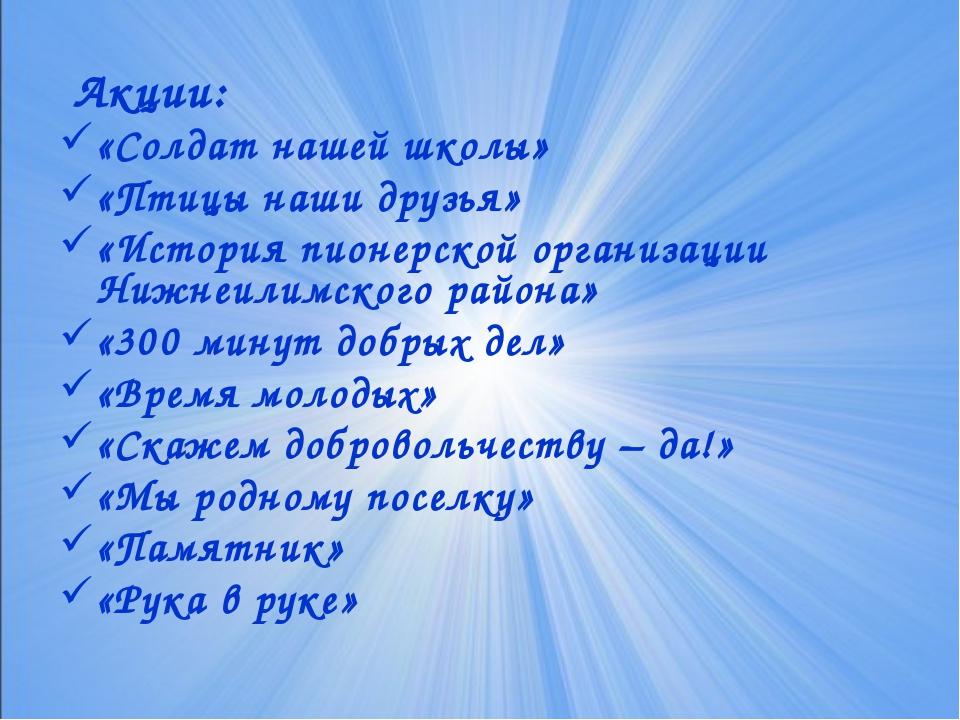 Акции: «Солдат нашей школы» «Птицы наши друзья» «История пионерской организа...