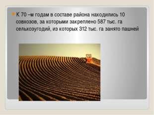 К 70 –м годам в составе района находились 10 совхозов, за которыми закреплен