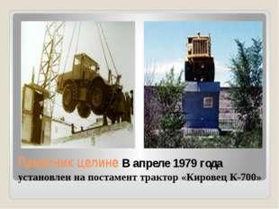 Памятник целине В апреле 1979 года установлен на постамент трактор «Кировец К