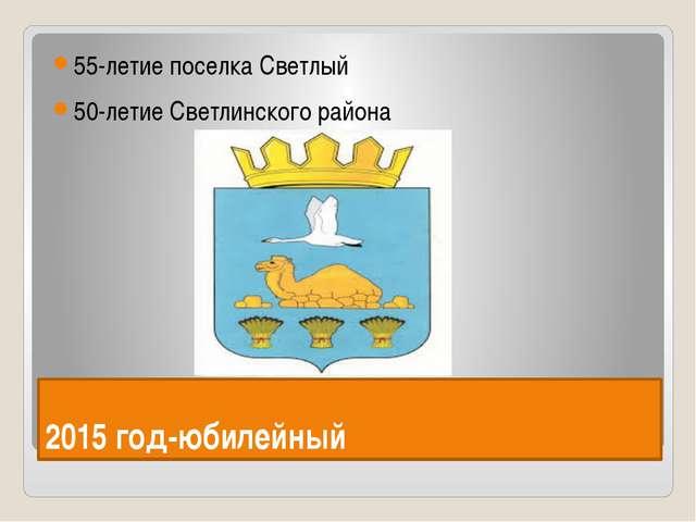 2015 год-юбилейный 55-летие поселка Светлый 50-летие Светлинского района