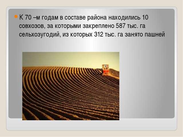 К 70 –м годам в составе района находились 10 совхозов, за которыми закреплен...