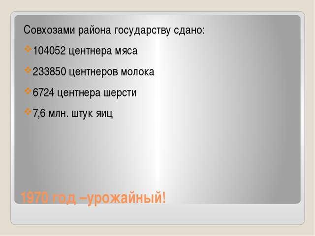 1970 год –урожайный! Совхозами района государству сдано: 104052 центнера мяса...