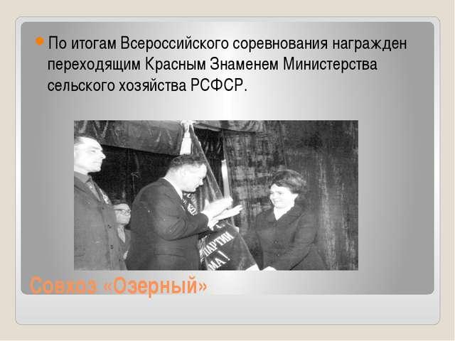 Совхоз «Озерный» По итогам Всероссийского соревнования награжден переходящим...