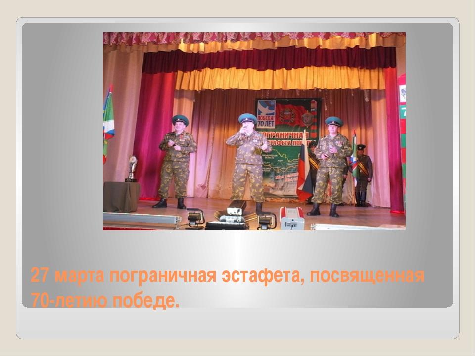 27 марта пограничная эстафета, посвященная 70-летию победе.