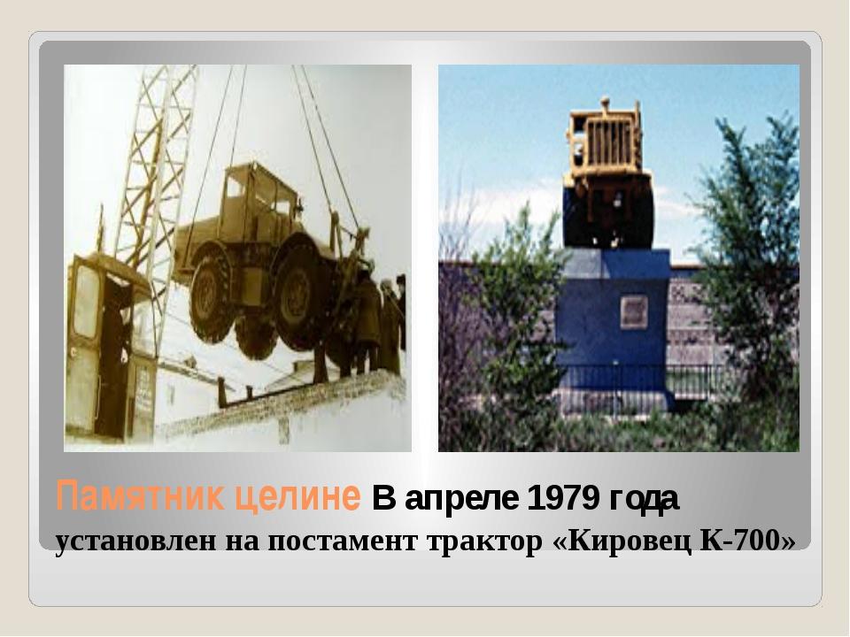 Памятник целине В апреле 1979 года установлен на постамент трактор «Кировец К...