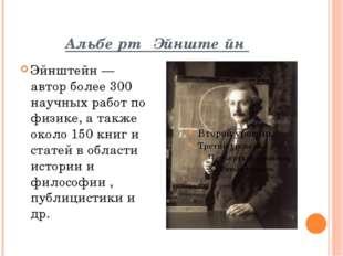 Альбе́рт Эйнште́йн Эйнштейн — автор более 300 научных работ по физике, а такж
