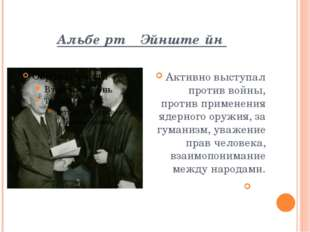 Альбе́рт Эйнште́йн Активно выступал против войны, против применения ядерного